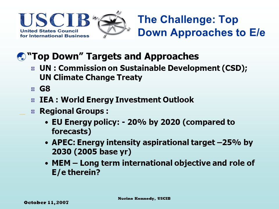 October 11, 2007 Norine Kennedy, USCIB The Challenge: Top Down Approaches to E/e Top Down Targets and Approaches UN : Commission on Sustainable Development (CSD); UN Climate Change Treaty G8 IEA : World Energy Investment Outlook Regional Groups : EU Energy policy: - 20% by 2020 (compared to forecasts) APEC: Energy intensity aspirational target –25% by 2030 (2005 base yr) MEM – Long term international objective and role of E/e therein