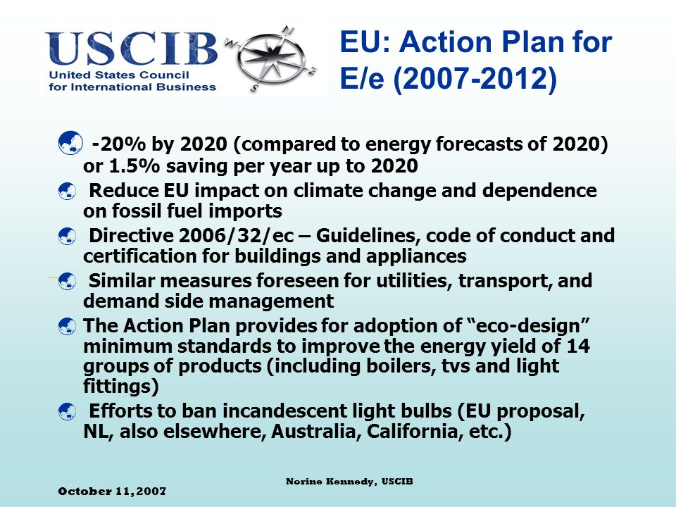 October 11, 2007 Norine Kennedy, USCIB EU: Action Plan for E/e ( ) -20% by 2020 (compared to energy forecasts of 2020) or 1.5% saving per year up to 2020 Reduce EU impact on climate change and dependence on fossil fuel imports Directive 2006/32/ec – Guidelines, code of conduct and certification for buildings and appliances Similar measures foreseen for utilities, transport, and demand side management The Action Plan provides for adoption of eco-design minimum standards to improve the energy yield of 14 groups of products (including boilers, tvs and light fittings) Efforts to ban incandescent light bulbs (EU proposal, NL, also elsewhere, Australia, California, etc.)