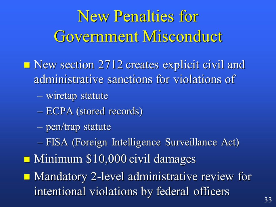 32 The Device Formerly Known As Carnivore n USA Patriot mandates additional judicial oversight n Where law enforcement uses its own device on a public providers computer network pursuant to a pen/trap order (3123(a)(3)), agents must file detailed report with the authorizing court –e.g., date and time of installation and removal; information collected