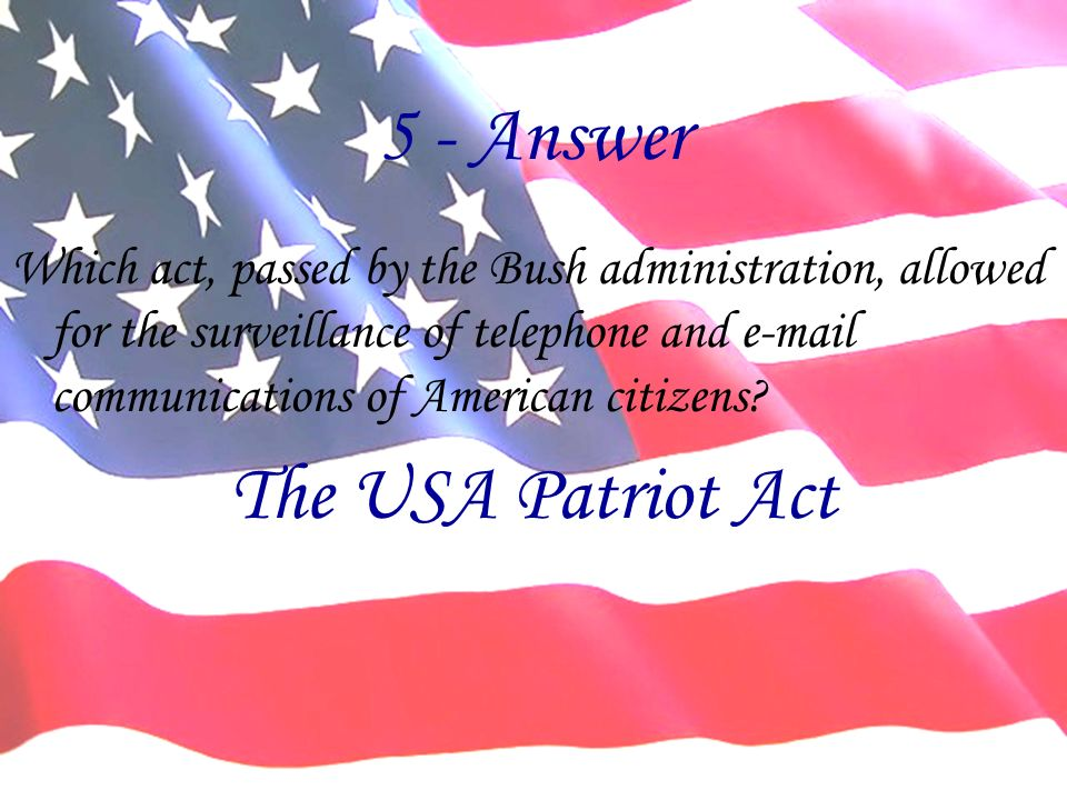 5 - Answer Which act, passed by the Bush administration, allowed for the surveillance of telephone and  communications of American citizens.
