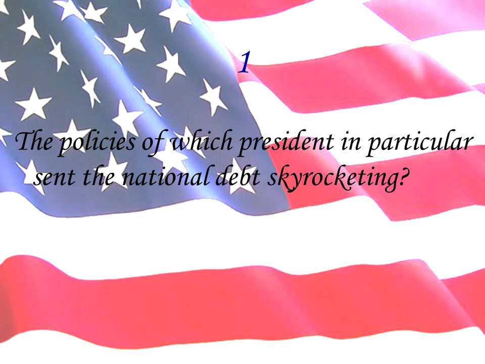1 The policies of which president in particular sent the national debt skyrocketing
