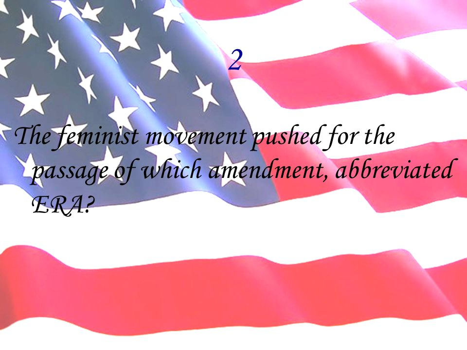 2 The feminist movement pushed for the passage of which amendment, abbreviated ERA