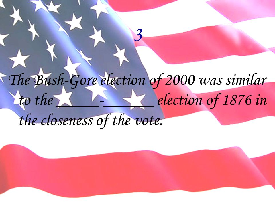 3 The Bush-Gore election of 2000 was similar to the _____-______ election of 1876 in the closeness of the vote.