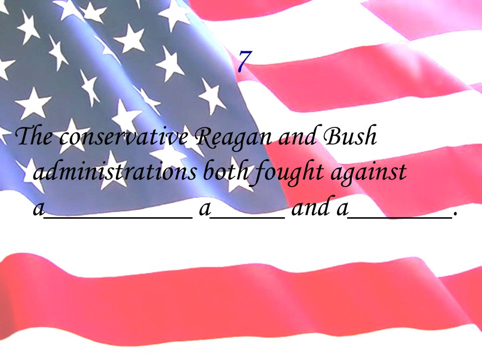7 The conservative Reagan and Bush administrations both fought against a__________ a_____ and a_______.