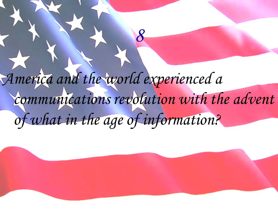 8 America and the world experienced a communications revolution with the advent of what in the age of information