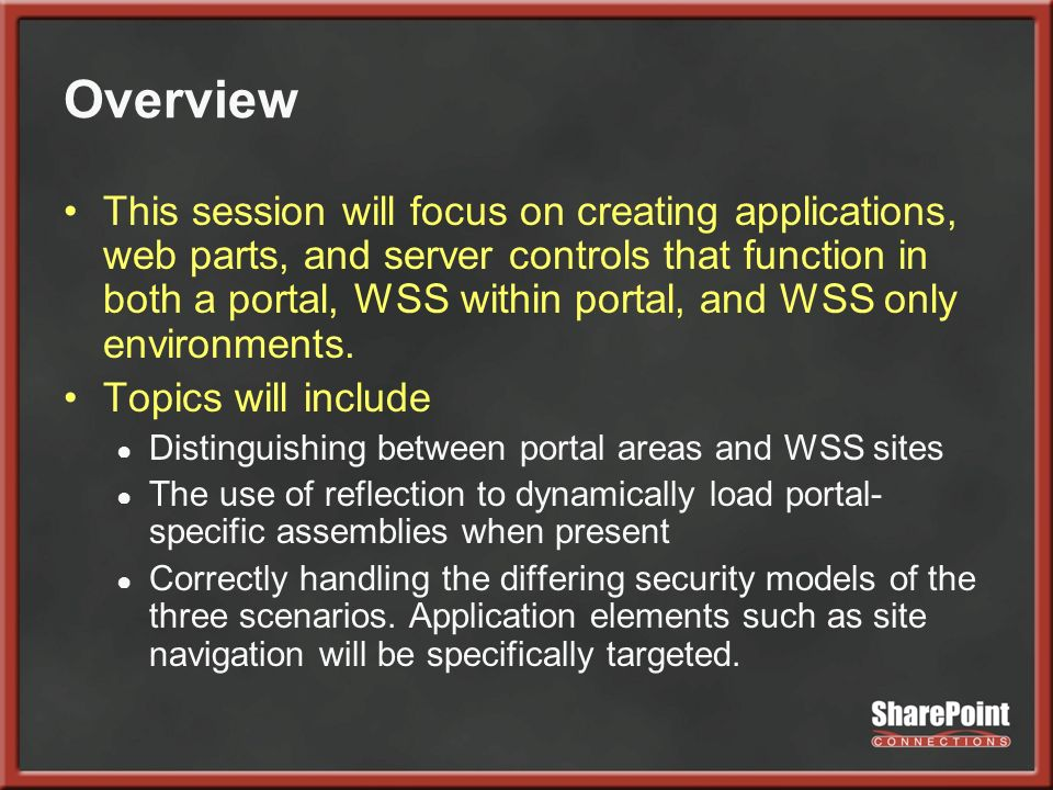 Overview This session will focus on creating applications, web parts, and server controls that function in both a portal, WSS within portal, and WSS only environments.