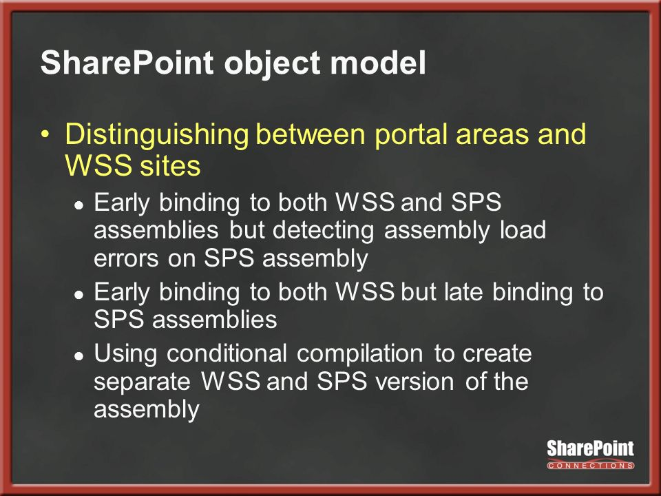 SharePoint object model Distinguishing between portal areas and WSS sites Early binding to both WSS and SPS assemblies but detecting assembly load errors on SPS assembly Early binding to both WSS but late binding to SPS assemblies Using conditional compilation to create separate WSS and SPS version of the assembly