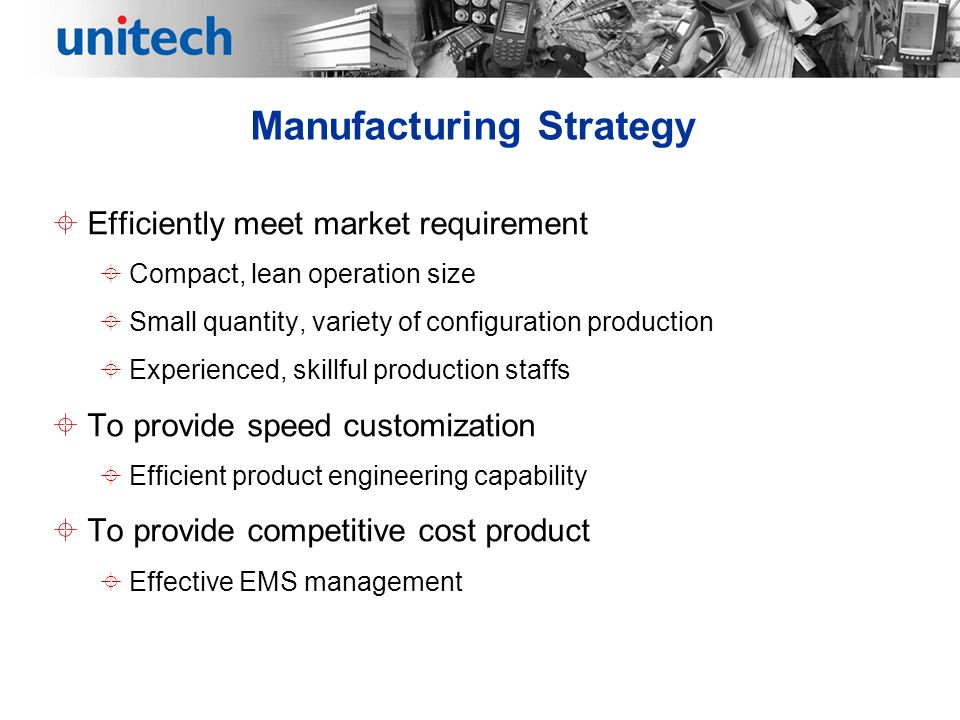 Manufacturing Strategy Efficiently meet market requirement Compact, lean operation size Small quantity, variety of configuration production Experienced, skillful production staffs To provide speed customization Efficient product engineering capability To provide competitive cost product Effective EMS management
