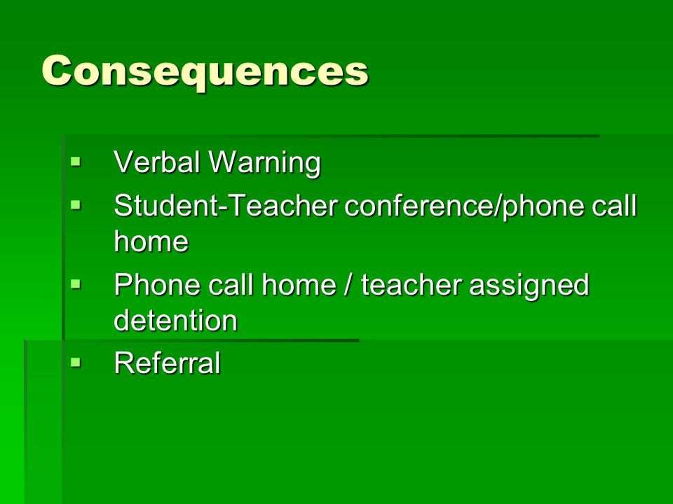 Consequences Verbal Warning Verbal Warning Student-Teacher conference/phone call home Student-Teacher conference/phone call home Phone call home / teacher assigned detention Phone call home / teacher assigned detention Referral Referral