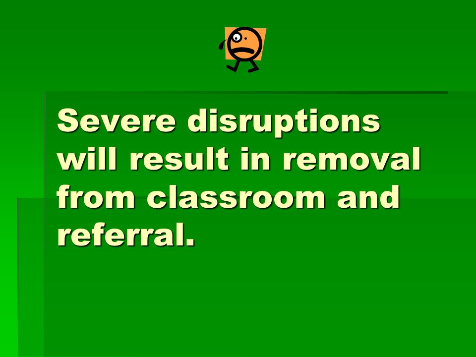 Severe disruptions will result in removal from classroom and referral.