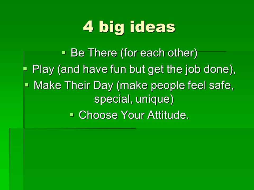 4 big ideas Be There (for each other) Play (and have fun but get the job done), Make Their Day (make people feel safe, special, unique) Choose Your Attitude.