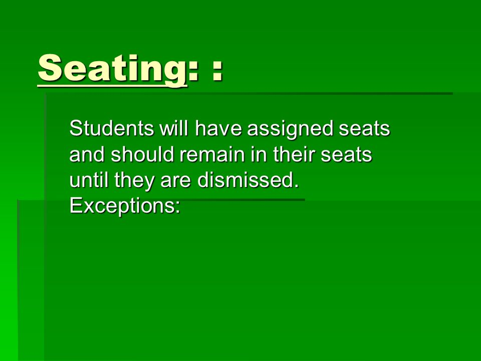 Seating: : Students will have assigned seats and should remain in their seats until they are dismissed.
