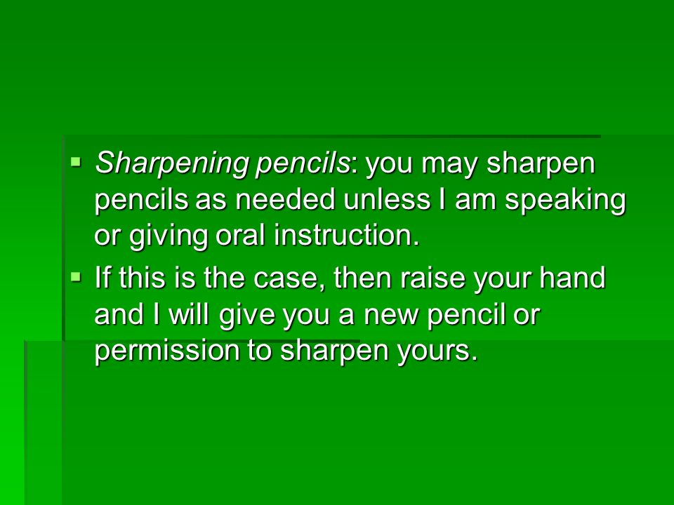 Sharpening pencils: you may sharpen pencils as needed unless I am speaking or giving oral instruction.
