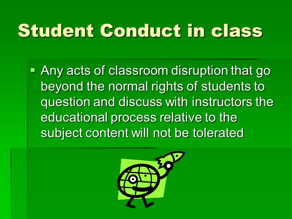 Student Conduct in class Any acts of classroom disruption that go beyond the normal rights of students to question and discuss with instructors the educational process relative to the subject content will not be tolerated Any acts of classroom disruption that go beyond the normal rights of students to question and discuss with instructors the educational process relative to the subject content will not be tolerated