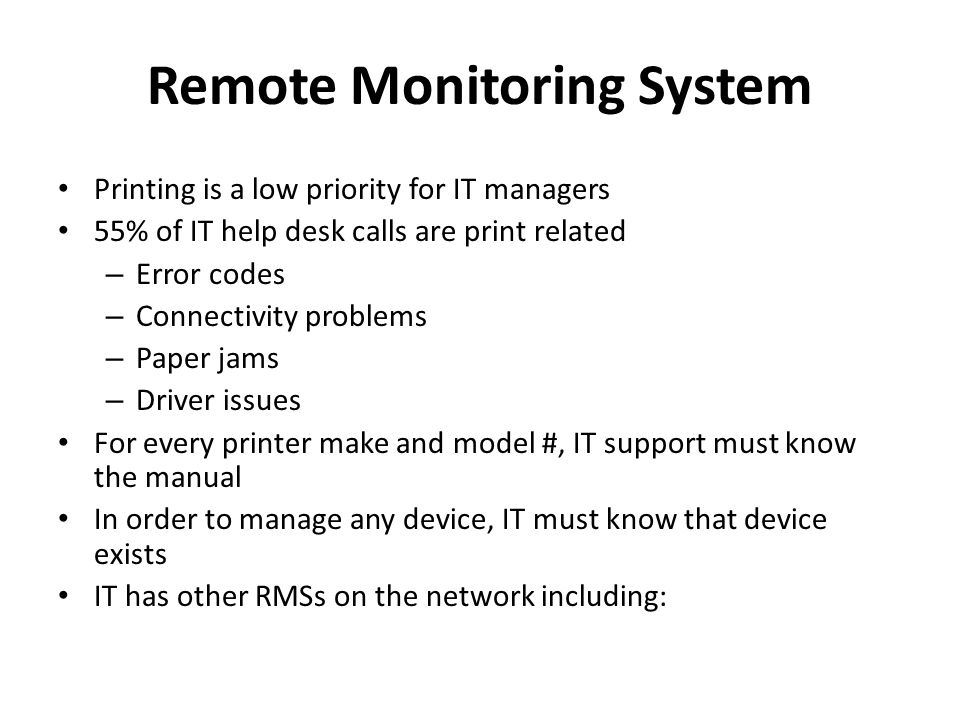 Remote Monitoring System Printing is a low priority for IT managers 55% of IT help desk calls are print related – Error codes – Connectivity problems – Paper jams – Driver issues For every printer make and model #, IT support must know the manual In order to manage any device, IT must know that device exists IT has other RMSs on the network including:
