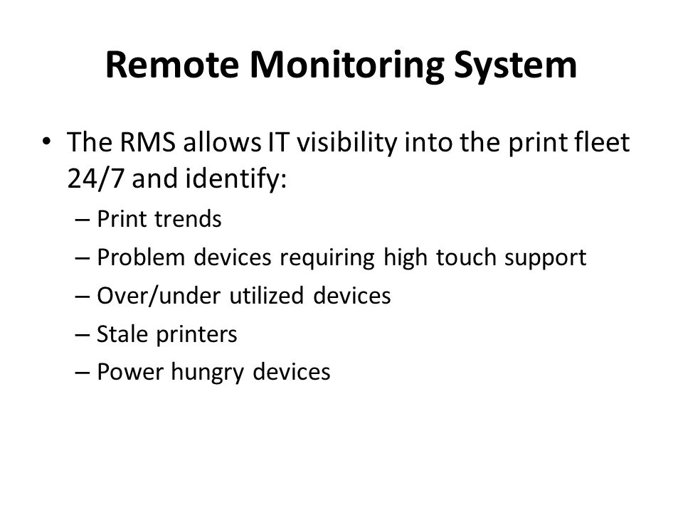 Remote Monitoring System The RMS allows IT visibility into the print fleet 24/7 and identify: – Print trends – Problem devices requiring high touch support – Over/under utilized devices – Stale printers – Power hungry devices