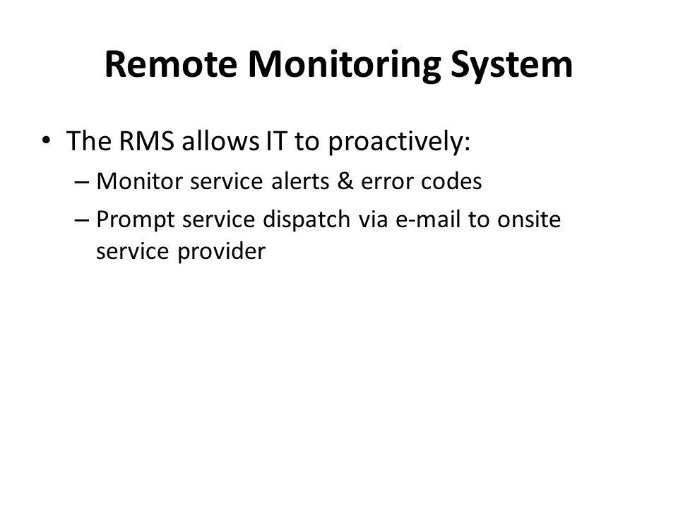 Remote Monitoring System The RMS allows IT to proactively: – Monitor service alerts & error codes – Prompt service dispatch via e-mail to onsite service provider