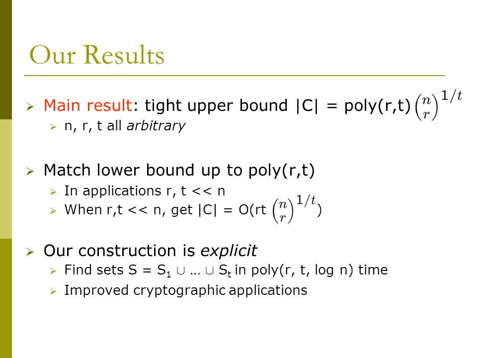 Our Results Main result: tight upper bound |C| = poly(r,t) n, r, t all arbitrary Match lower bound up to poly(r,t) In applications r, t << n When r,t << n, get |C| = O(rt ) Our construction is explicit Find sets S = S 1 [ … [ S t in poly(r, t, log n) time Improved cryptographic applications