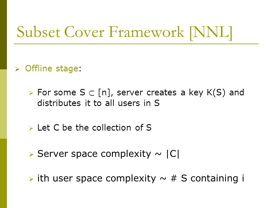 Subset Cover Framework [NNL] Offline stage: For some S ½ [n], server creates a key K(S) and distributes it to all users in S Let C be the collection of S Server space complexity ~ |C| ith user space complexity ~ # S containing i