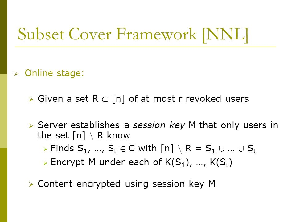 Subset Cover Framework [NNL] Online stage: Given a set R ½ [n] of at most r revoked users Server establishes a session key M that only users in the set [n] n R know Finds S 1, …, S t 2 C with [n] n R = S 1 [ … [ S t Encrypt M under each of K(S 1 ), …, K(S t ) Content encrypted using session key M