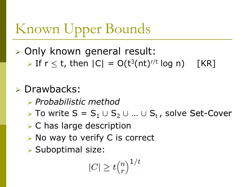 Known Upper Bounds Only known general result: If r · t, then |C| = O(t 3 (nt) r/t log n) [KR] Drawbacks: Probabilistic method Set-Cover To write S = S 1 [ S 2 [ … [ S t, solve Set-Cover C has large description No way to verify C is correct Suboptimal size: