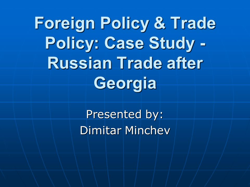Foreign Policy & Trade Policy: Case Study - Russian Trade after Georgia Presented by: Dimitar Minchev