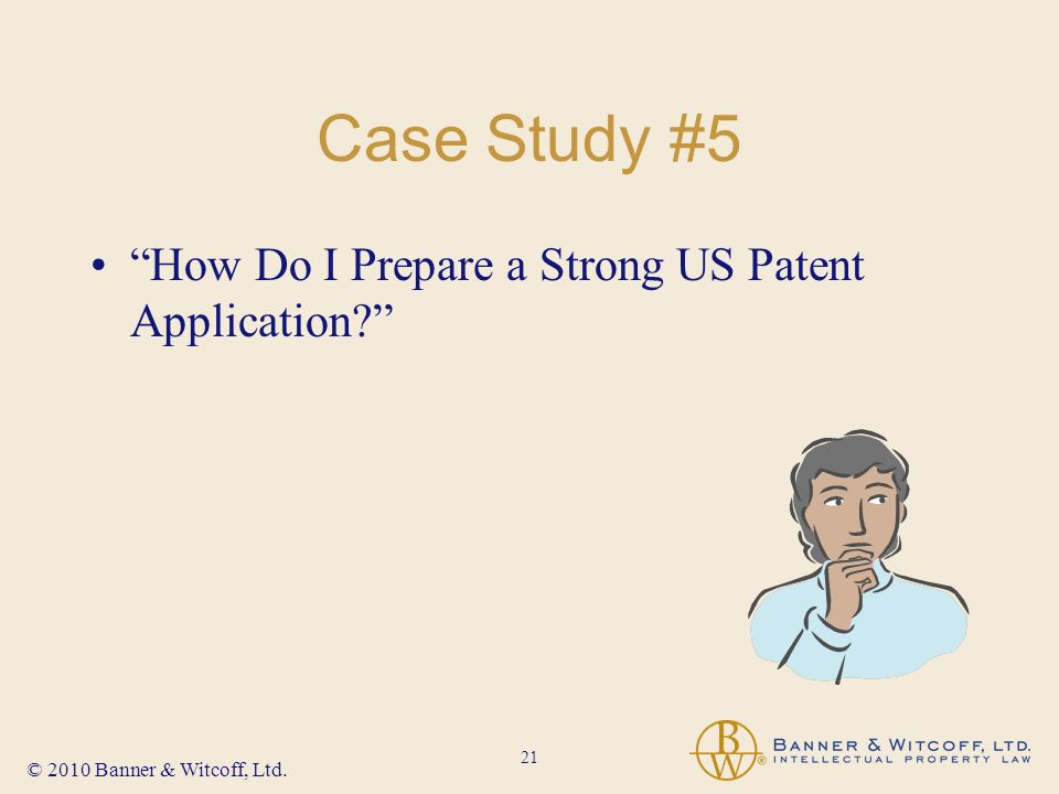 21 © 2010 Banner & Witcoff, Ltd. Case Study #5 How Do I Prepare a Strong US Patent Application