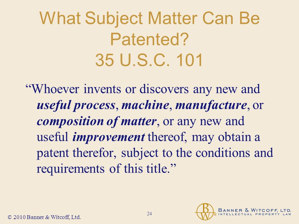 24 © 2010 Banner & Witcoff, Ltd. What Subject Matter Can Be Patented.