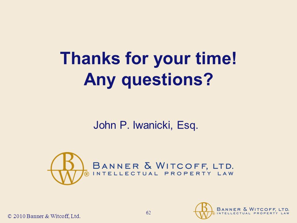 62 © 2010 Banner & Witcoff, Ltd. Thanks for your time! Any questions John P. Iwanicki, Esq.