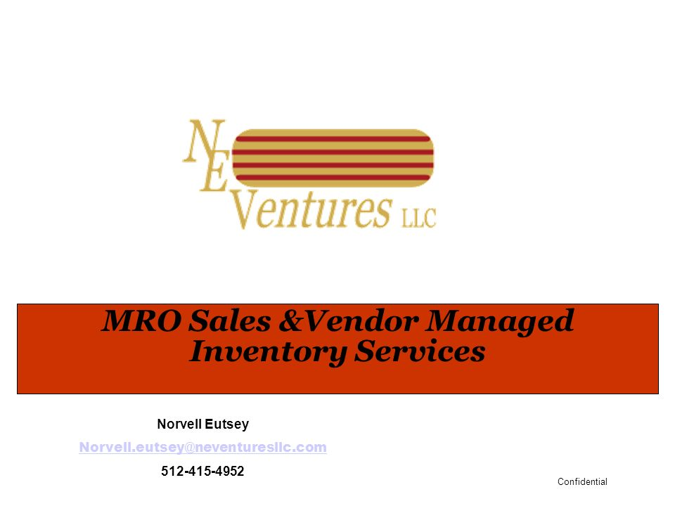 Confidential MRO Sales &Vendor Managed Inventory Services Norvell Eutsey Norvell.eutsey@neventuresllc.com 512-415-4952