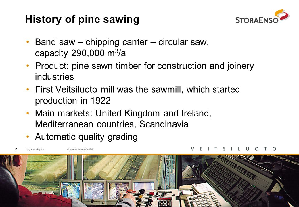 12 History of pine sawing Band saw – chipping canter – circular saw, capacity 290,000 m 3 /a Product: pine sawn timber for construction and joinery industries First Veitsiluoto mill was the sawmill, which started production in 1922 Main markets: United Kingdom and Ireland, Mediterranean countries, Scandinavia Automatic quality grading day month yeardocumentname/initials12