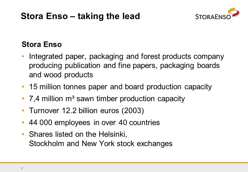 2 Stora Enso – taking the lead Stora Enso Integrated paper, packaging and forest products company producing publication and fine papers, packaging boards and wood products 15 million tonnes paper and board production capacity 7,4 million m³ sawn timber production capacity Turnover 12.2 billion euros (2003) employees in over 40 countries Shares listed on the Helsinki, Stockholm and New York stock exchanges