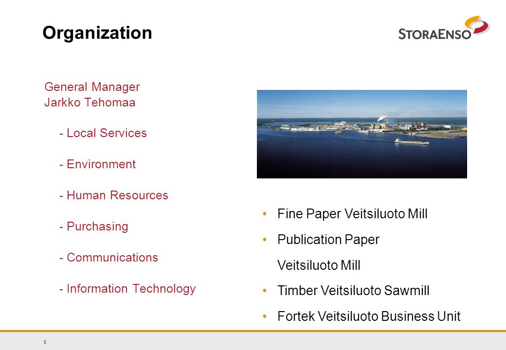 8 Organization General Manager Jarkko Tehomaa - Local Services - Environment - Human Resources - Purchasing - Communications - Information Technology Fine Paper Veitsiluoto Mill Publication Paper Veitsiluoto Mill Timber Veitsiluoto Sawmill Fortek Veitsiluoto Business Unit