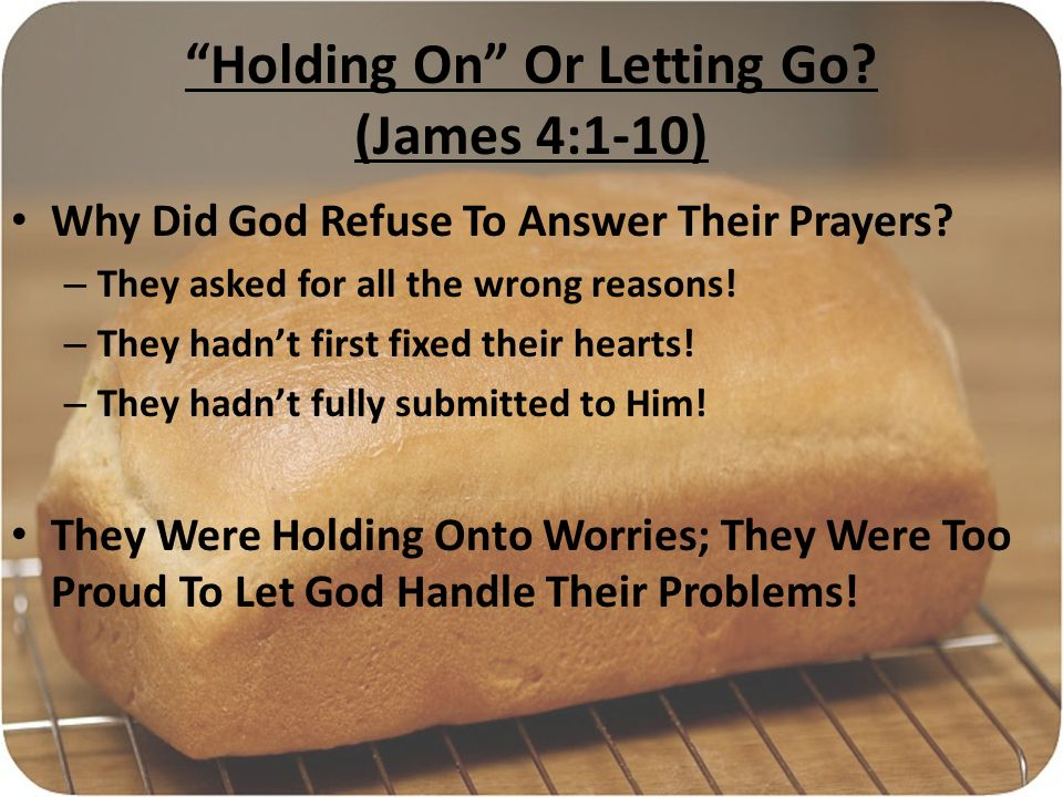 Holding On Or Letting Go. (James 4:1-10) Why Did God Refuse To Answer Their Prayers.