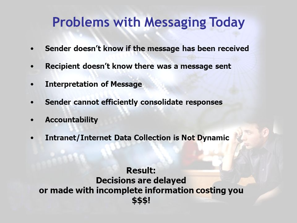 Problems with Messaging Today Sender doesnt know if the message has been received Recipient doesnt know there was a message sent Interpretation of Message Sender cannot efficiently consolidate responses Accountability Intranet/Internet Data Collection is Not Dynamic Result: Decisions are delayed or made with incomplete information costing you $$$!