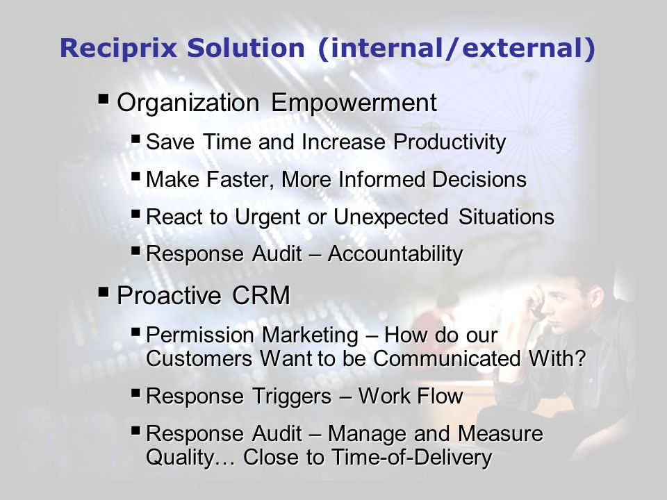 Reciprix Solution (internal/external) Organization Empowerment Organization Empowerment Save Time and Increase Productivity Save Time and Increase Productivity Make Faster, More Informed Decisions Make Faster, More Informed Decisions React to Urgent or Unexpected Situations React to Urgent or Unexpected Situations Response Audit – Accountability Response Audit – Accountability Proactive CRM Proactive CRM Permission Marketing – How do our Customers Want to be Communicated With.