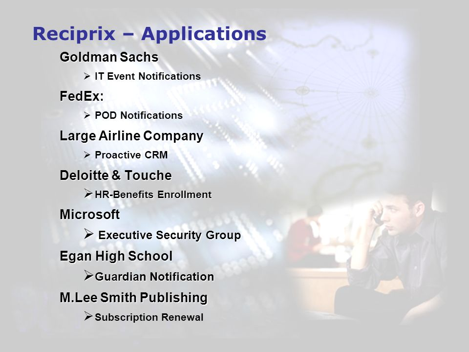 Reciprix – Applications Goldman Sachs IT Event NotificationsFedEx: POD Notifications Large Airline Company Proactive CRM Deloitte & Touche HR-Benefits Enrollment HR-Benefits EnrollmentMicrosoft Executive Security Group Executive Security Group Egan High School Guardian Notification Guardian Notification M.Lee Smith Publishing Subscription Renewal