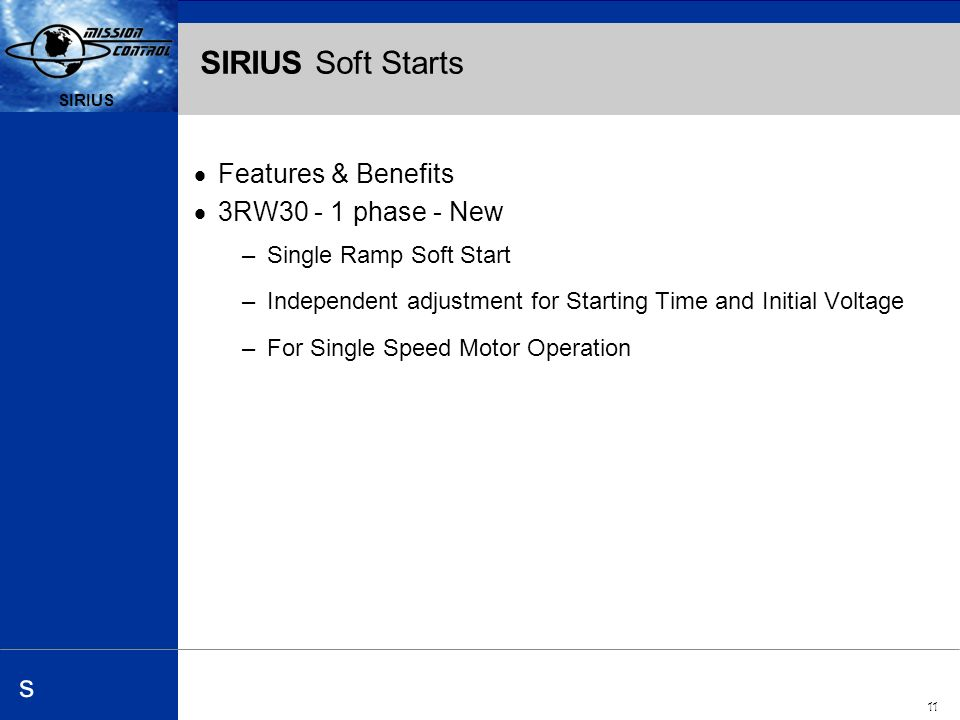 Automation and Drives s SIRIUS 11 SIRIUS s SIRIUS Soft Starts Features & Benefits 3RW phase - New –Single Ramp Soft Start –Independent adjustment for Starting Time and Initial Voltage –For Single Speed Motor Operation