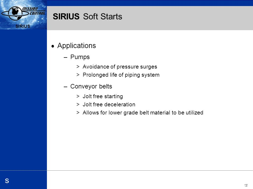 Automation and Drives s SIRIUS 13 SIRIUS s SIRIUS Soft Starts Applications –Pumps >Avoidance of pressure surges >Prolonged life of piping system –Conveyor belts >Jolt free starting >Jolt free deceleration >Allows for lower grade belt material to be utilized