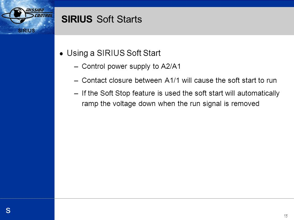 Automation and Drives s SIRIUS 15 SIRIUS s SIRIUS Soft Starts Using a SIRIUS Soft Start –Control power supply to A2/A1 –Contact closure between A1/1 will cause the soft start to run –If the Soft Stop feature is used the soft start will automatically ramp the voltage down when the run signal is removed