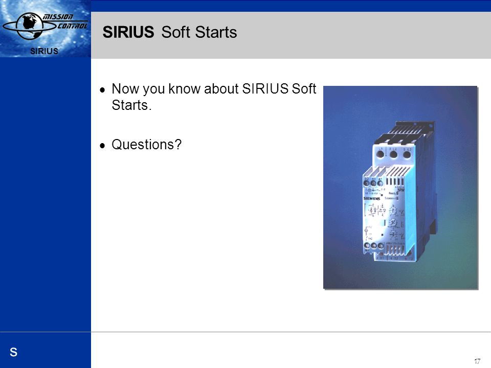 Automation and Drives s SIRIUS 17 SIRIUS s SIRIUS Soft Starts Now you know about SIRIUS Soft Starts.