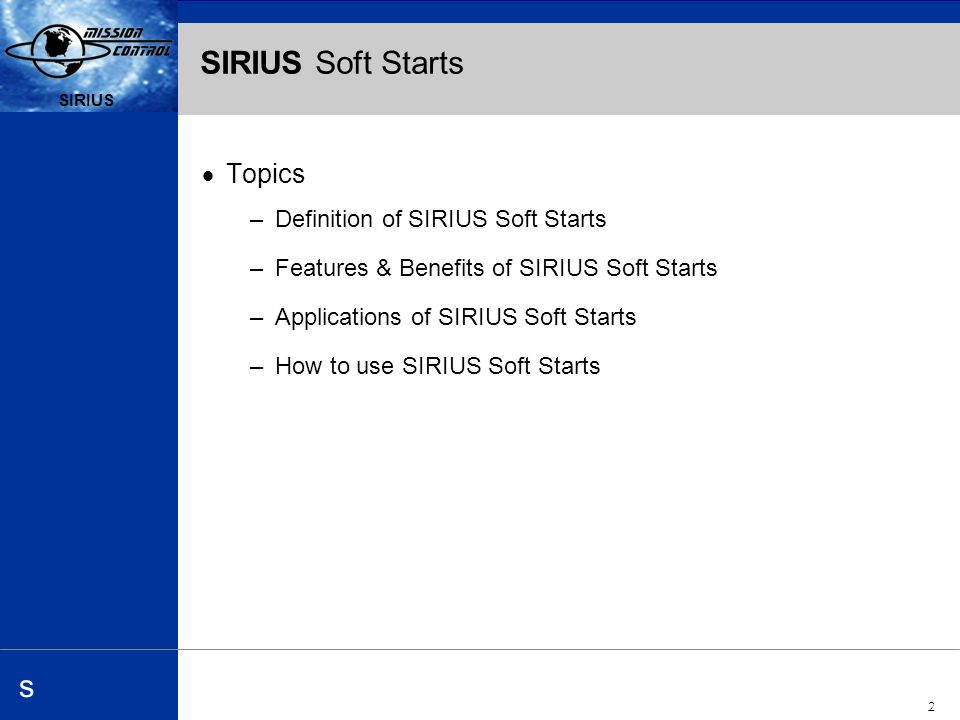 Automation and Drives s SIRIUS 2 s SIRIUS Soft Starts Topics –Definition of SIRIUS Soft Starts –Features & Benefits of SIRIUS Soft Starts –Applications of SIRIUS Soft Starts –How to use SIRIUS Soft Starts