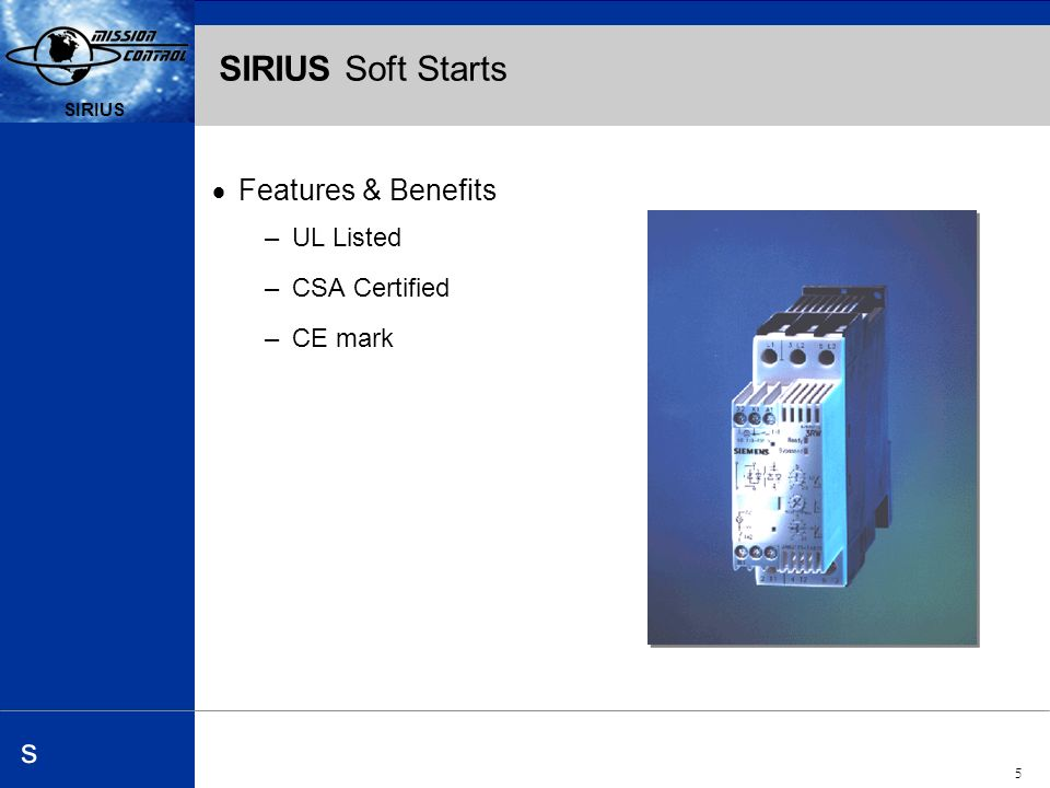 Automation and Drives s SIRIUS 5 s SIRIUS Soft Starts Features & Benefits –UL Listed –CSA Certified –CE mark