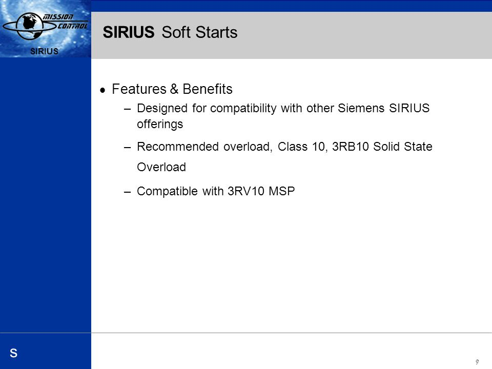 Automation and Drives s SIRIUS 9 s SIRIUS Soft Starts Features & Benefits –Designed for compatibility with other Siemens SIRIUS offerings –Recommended overload, Class 10, 3RB10 Solid State Overload –Compatible with 3RV10 MSP