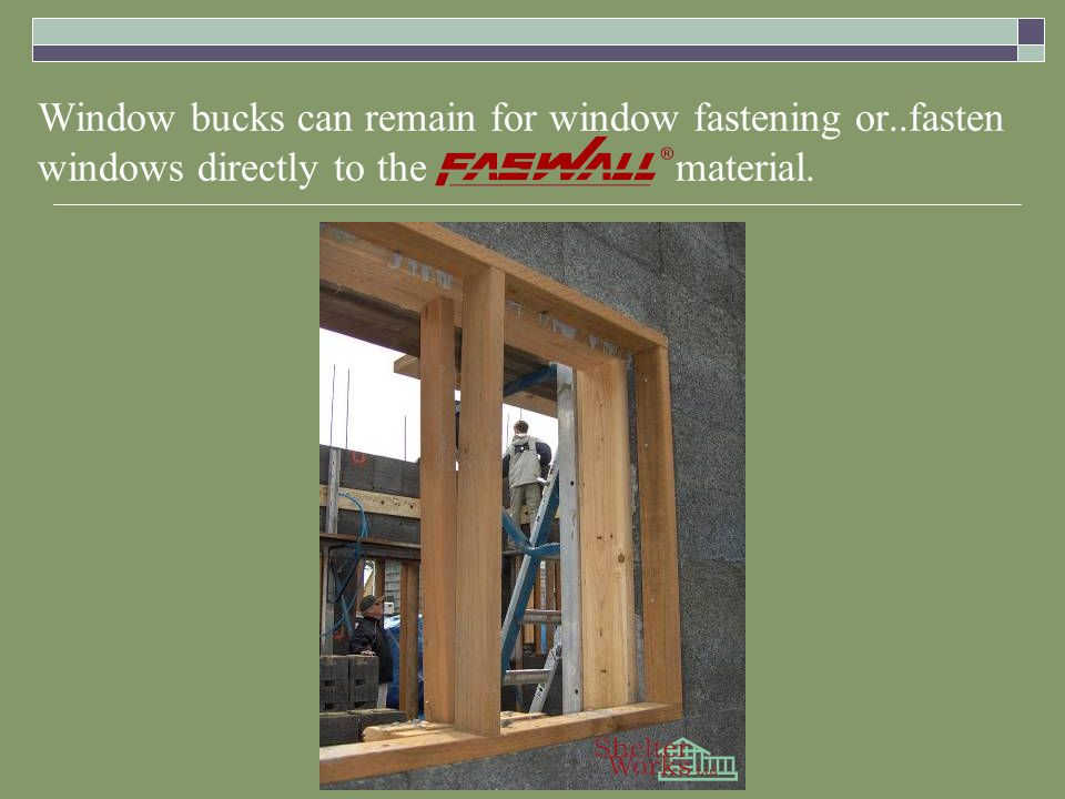 Window bucks can remain for window fastening or..fasten windows directly to the material.