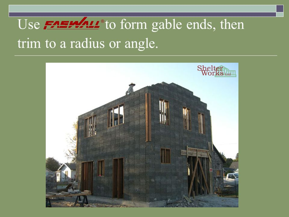 Use to form gable ends, then trim to a radius or angle.