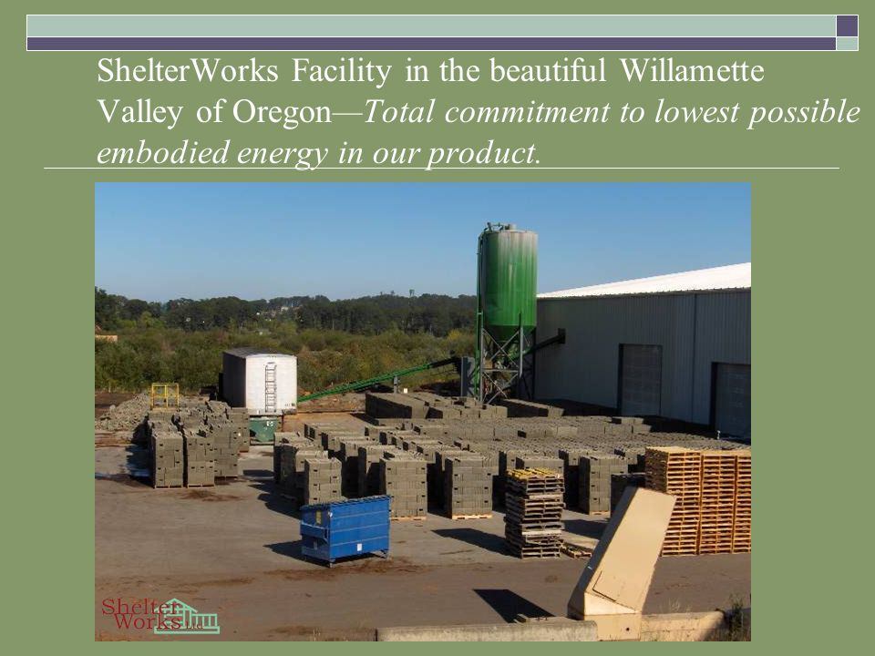 ShelterWorks Facility in the beautiful Willamette Valley of OregonTotal commitment to lowest possible embodied energy in our product.