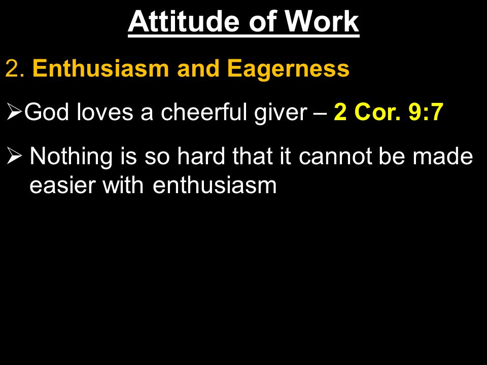 Attitude of Work 2. Enthusiasm and Eagerness God loves a cheerful giver – 2 Cor.