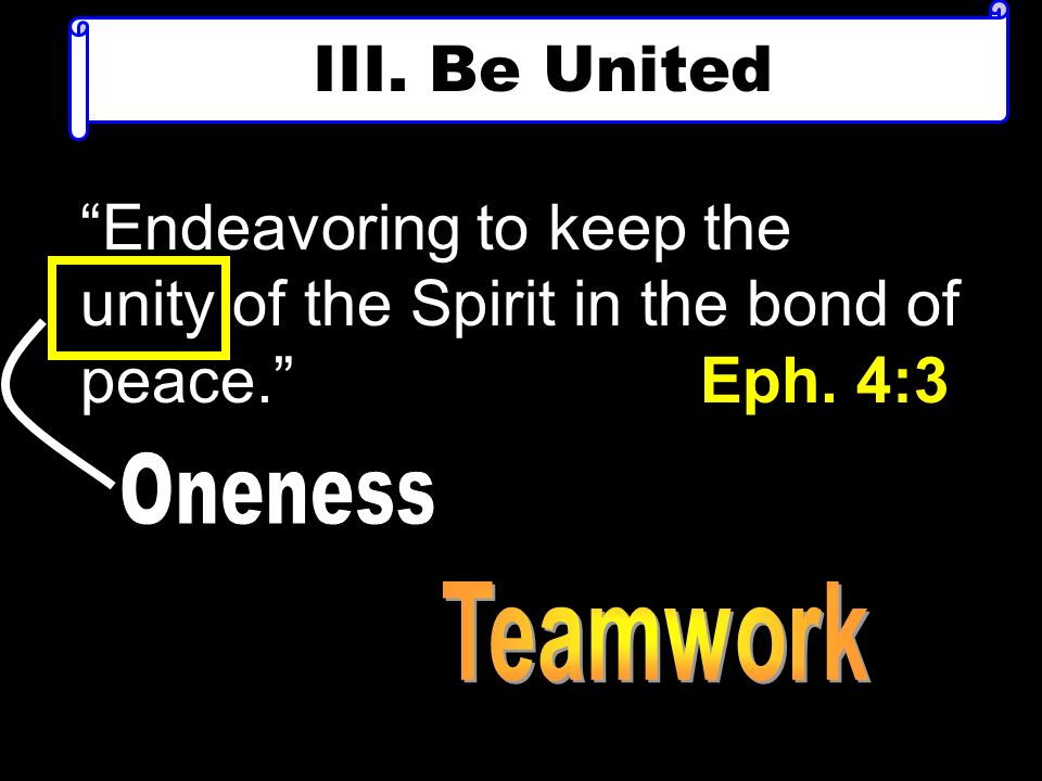 III. Be United Endeavoring to keep the unity of the Spirit in the bond of peace. Eph. 4:3