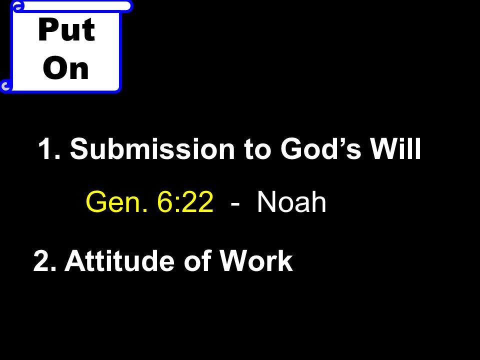 Put On 1. Submission to Gods Will Gen. 6:22 - Noah 2. Attitude of Work